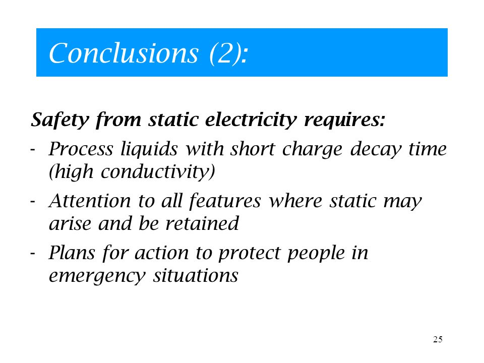 25 Conclusions (2): Safety from static electricity requires: -Process liquids with short charge decay time (high conductivity) -Attention to all features where static may arise and be retained -Plans for action to protect people in emergency situations