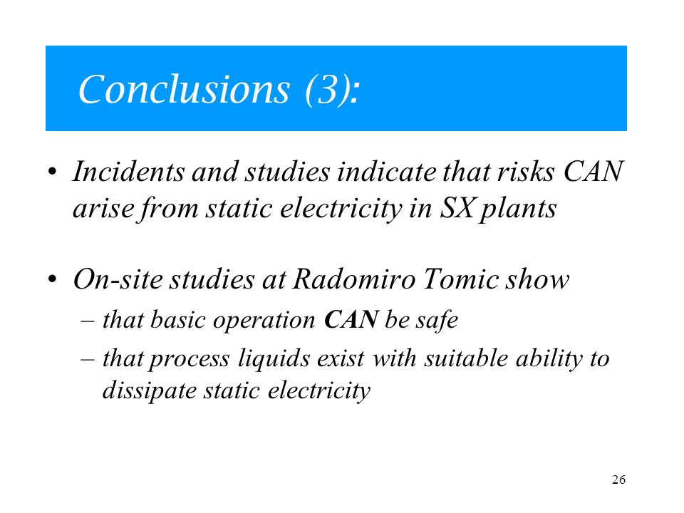 26 Conclusions (3): Incidents and studies indicate that risks CAN arise from static electricity in SX plants On-site studies at Radomiro Tomic show –that basic operation CAN be safe –that process liquids exist with suitable ability to dissipate static electricity