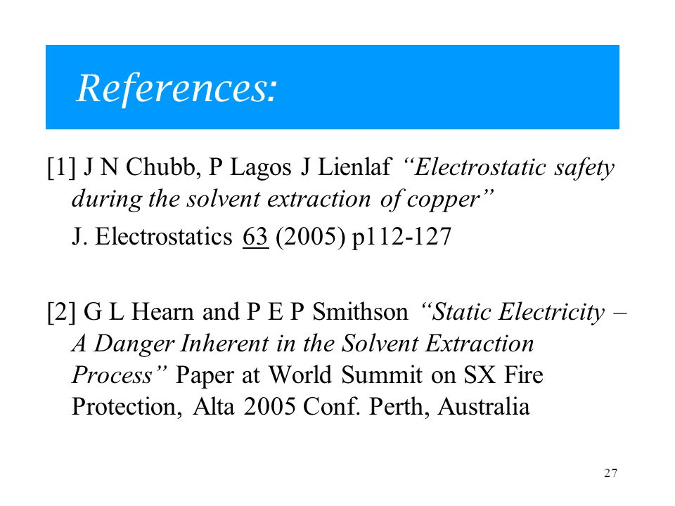 27 References: [1] J N Chubb, P Lagos J Lienlaf Electrostatic safety during the solvent extraction of copper J.