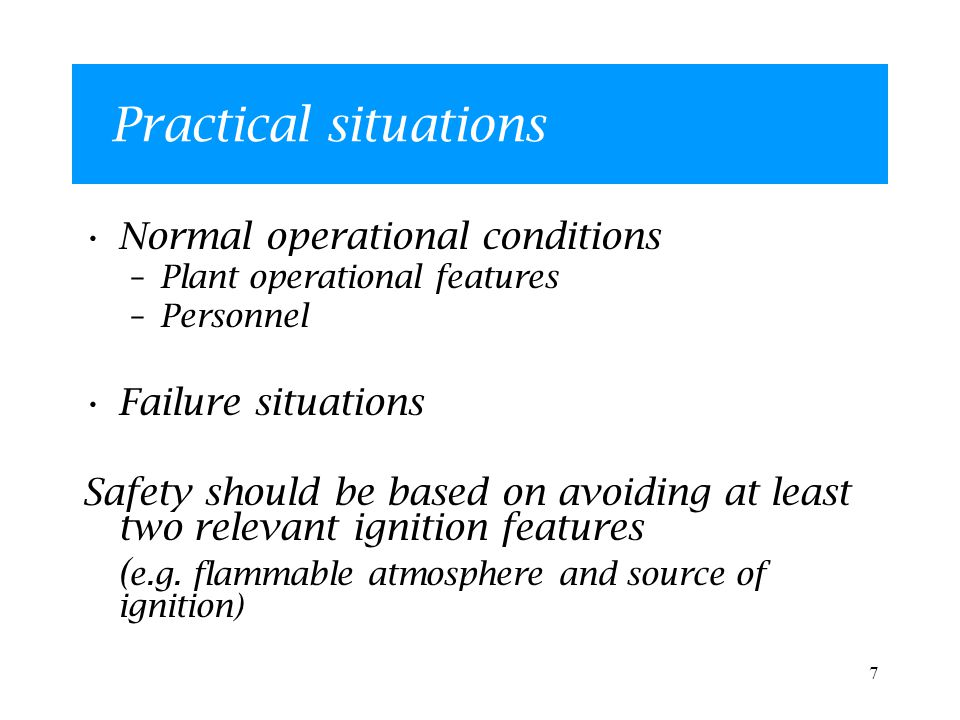 7 Practical situations Normal operational conditions –Plant operational features –Personnel Failure situations Safety should be based on avoiding at least two relevant ignition features ( e.g.