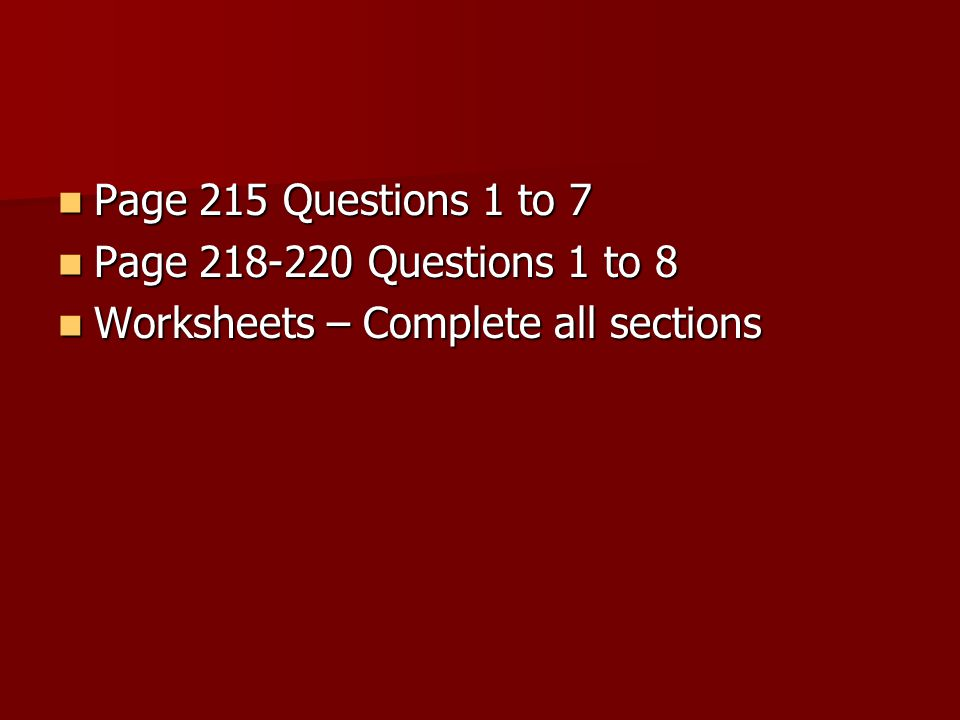 Page 215 Questions 1 to 7 Page 215 Questions 1 to 7 Page 218-220 Questions 1 to 8 Page 218-220 Questions 1 to 8 Worksheets – Complete all sections Worksheets – Complete all sections