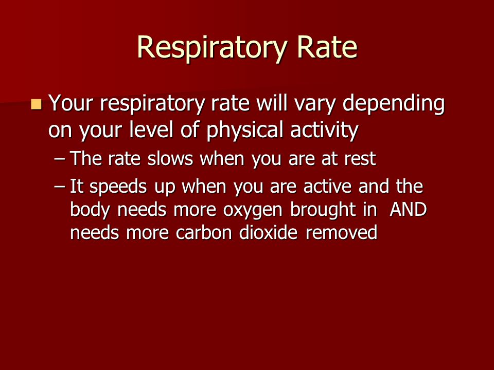Respiratory Rate Your respiratory rate will vary depending on your level of physical activity Your respiratory rate will vary depending on your level of physical activity –The rate slows when you are at rest –It speeds up when you are active and the body needs more oxygen brought in AND needs more carbon dioxide removed