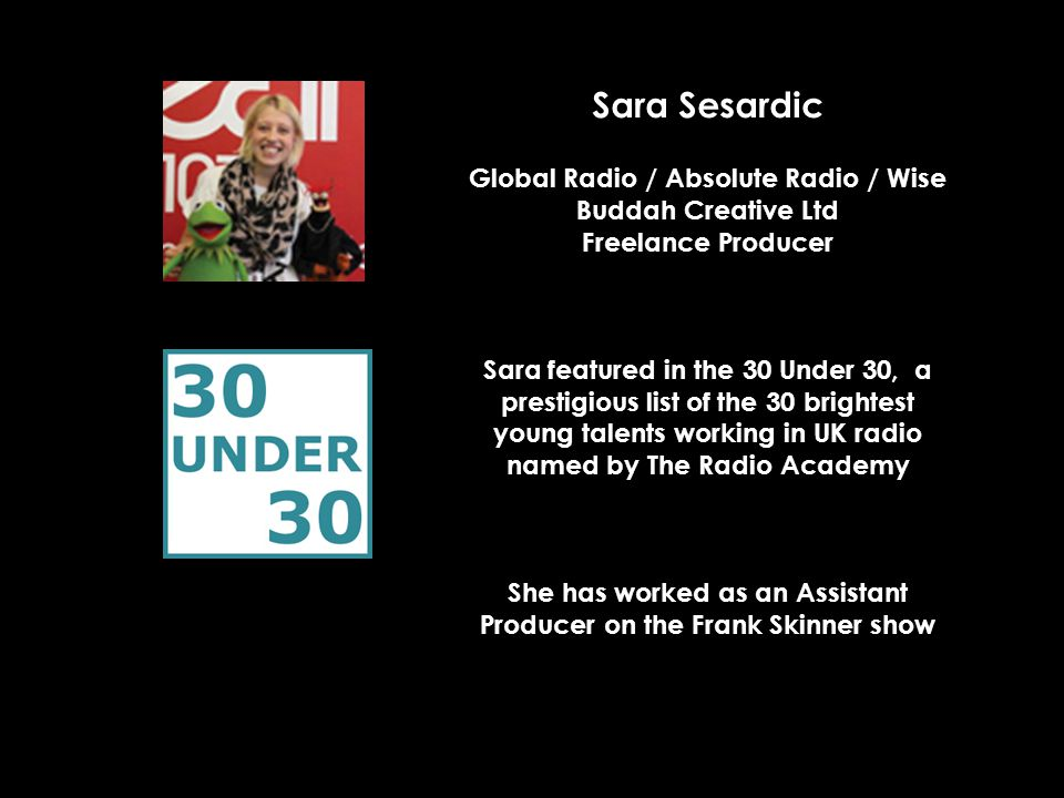 Sara Sesardic Global Radio / Absolute Radio / Wise Buddah Creative Ltd Freelance Producer Sara featured in the 30 Under 30, a prestigious list of the 30 brightest young talents working in UK radio named by The Radio Academy She has worked as an Assistant Producer on the Frank Skinner show