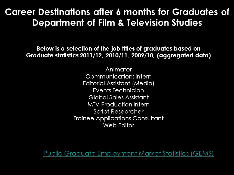 Career Destinations after 6 months for Graduates of Department of Film & Television Studies Public Graduate Employment Market Statistics (GEMS) Below is a selection of the job titles of graduates based on Graduate statistics 2011/12, 2010/11, 2009/10, (aggregated data) Animator Communications Intern Editorial Assistant (Media) Events Technician Global Sales Assistant MTV Production Intern Script Researcher Trainee Applications Consultant Web Editor