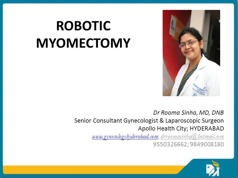 ROBOTIC MYOMECTOMY Dr Rooma Sinha, MD, DNB Senior Consultant Gynecologist & Laparoscopic Surgeon Apollo Health City; HYDERABAD www.gynecologyhyderabad.comwww.gynecologyhyderabad.com, drroomasinha@hotmail.com 9550326662; 9849008180