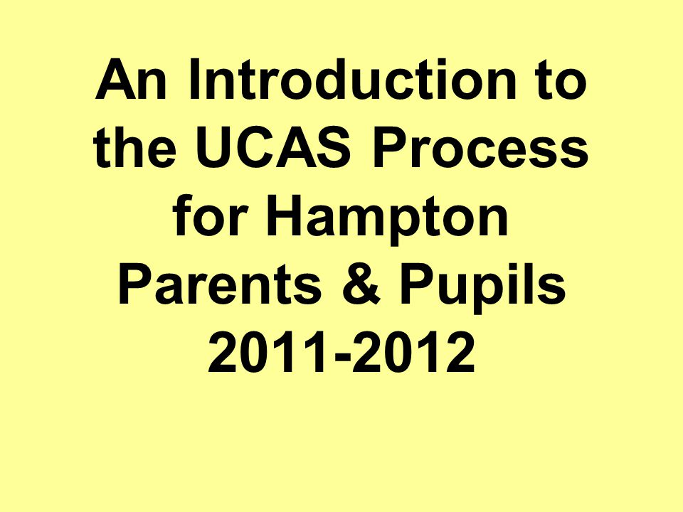 An Introduction to the UCAS Process for Hampton Parents & Pupils 2011-2012