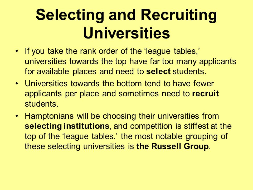 Selecting and Recruiting Universities If you take the rank order of the 'league tables,' universities towards the top have far too many applicants for available places and need to select students.