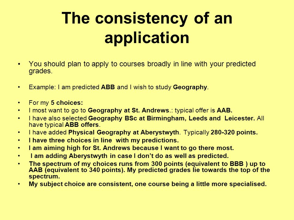 The consistency of an application You should plan to apply to courses broadly in line with your predicted grades.