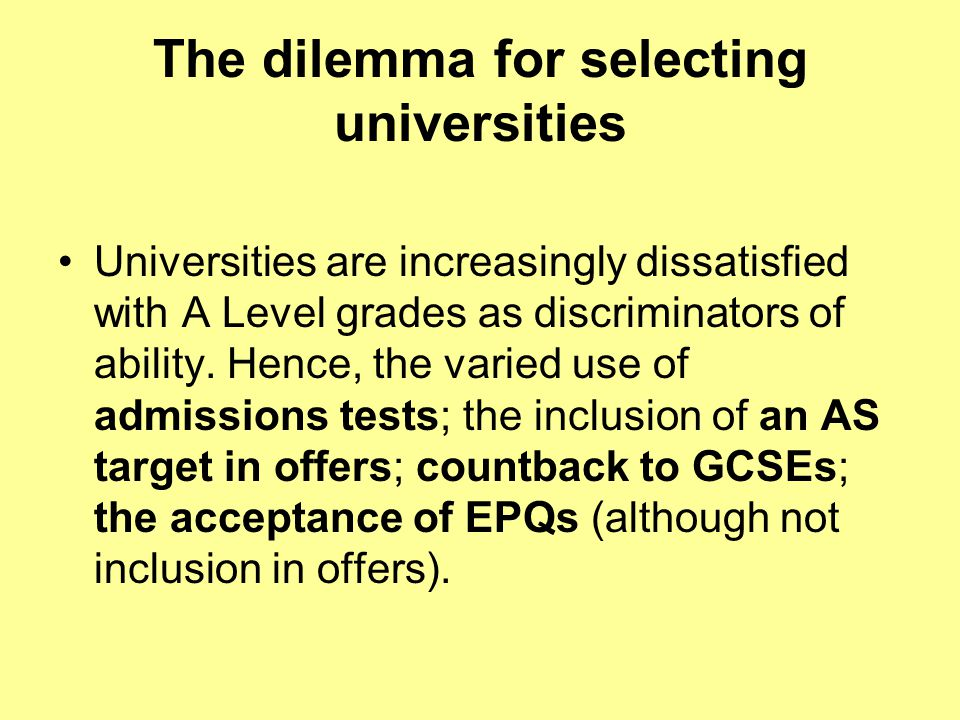 The dilemma for selecting universities Universities are increasingly dissatisfied with A Level grades as discriminators of ability.