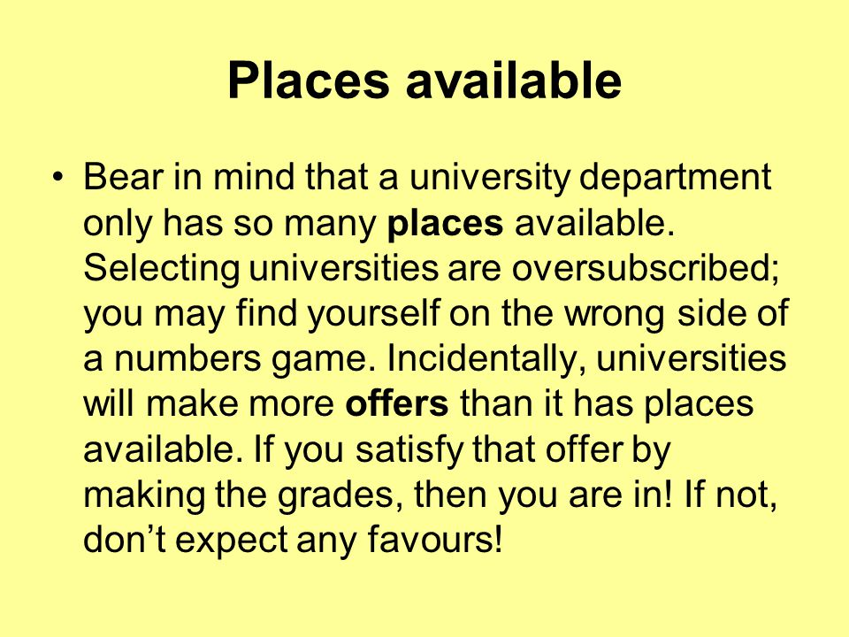 Places available Bear in mind that a university department only has so many places available.