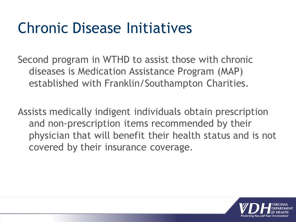 Chronic Disease Initiatives Second program in WTHD to assist those with chronic diseases is Medication Assistance Program (MAP) established with Franklin/Southampton Charities.