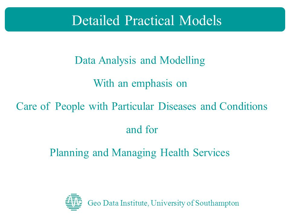 Geo Data Institute, University of Southampton Detailed Practical Models Data Analysis and Modelling With an emphasis on Care of People with Particular Diseases and Conditions and for Planning and Managing Health Services