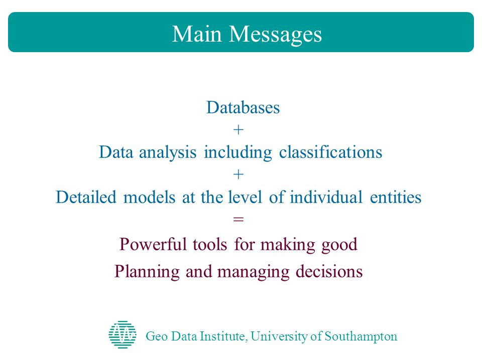Geo Data Institute, University of Southampton Databases + Data analysis including classifications + Detailed models at the level of individual entities = Powerful tools for making good Planning and managing decisions Main Messages