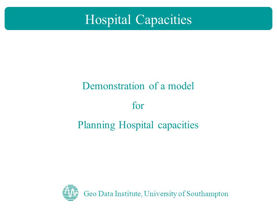 Geo Data Institute, University of Southampton Hospital Capacities Demonstration of a model for Planning Hospital capacities
