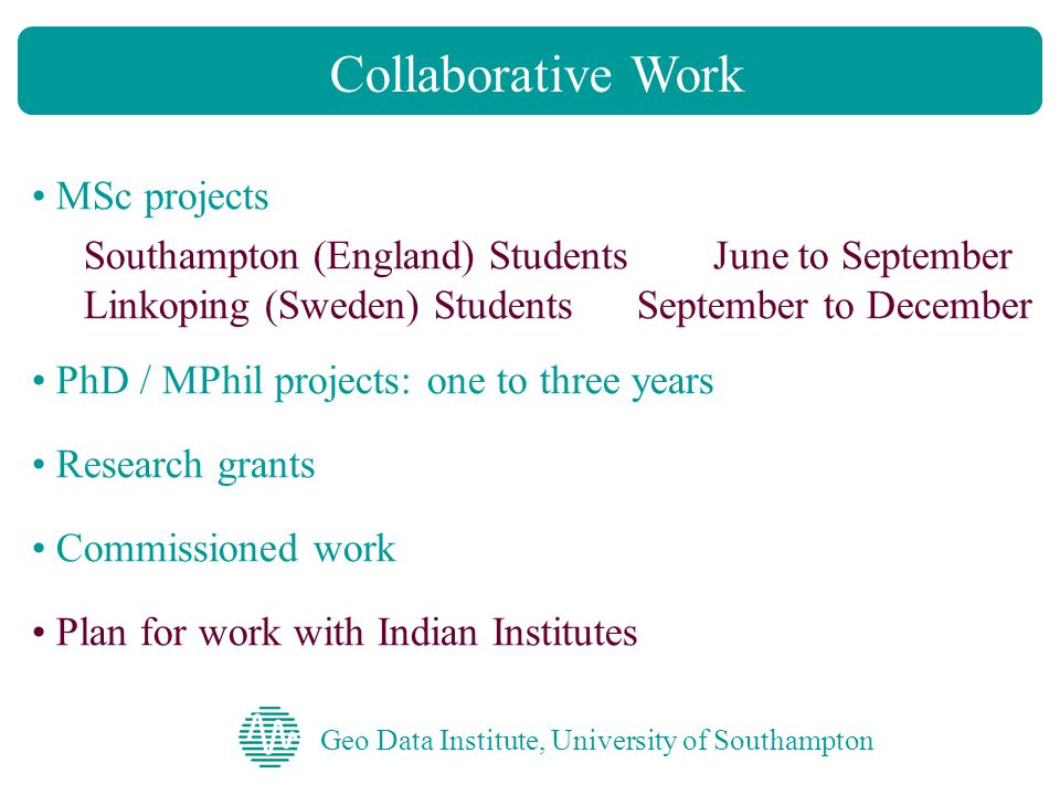 Geo Data Institute, University of Southampton Collaborative Work MSc projects Southampton (England) Students June to September Linkoping (Sweden) Students September to December PhD / MPhil projects: one to three years Research grants Commissioned work Plan for work with Indian Institutes