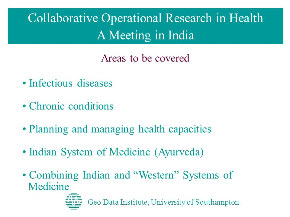 Geo Data Institute, University of Southampton Collaborative Operational Research in Health A Meeting in India Areas to be covered Infectious diseases Chronic conditions Planning and managing health capacities Indian System of Medicine (Ayurveda) Combining Indian and Western Systems of Medicine