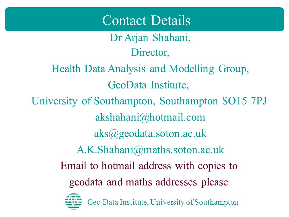 Geo Data Institute, University of Southampton Contact Details Dr Arjan Shahani, Director, Health Data Analysis and Modelling Group, GeoData Institute, University of Southampton, Southampton SO15 7PJ akshahani@hotmail.com aks@geodata.soton.ac.uk A.K.Shahani@maths.soton.ac.uk Email to hotmail address with copies to geodata and maths addresses please