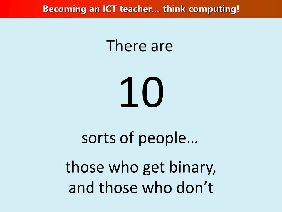 There are 10 sorts of people… those who get binary, and those who don't