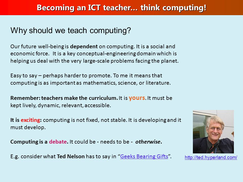 Becoming an ICT teacher… think computing! Why should we teach computing? Our future well-being is dependent on computing. It is a social and economic