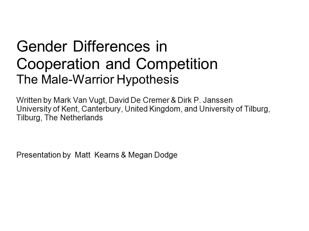 Gender Differences in Cooperation and Competition The Male-Warrior Hypothesis Written by Mark Van Vugt, David De Cremer & Dirk P.