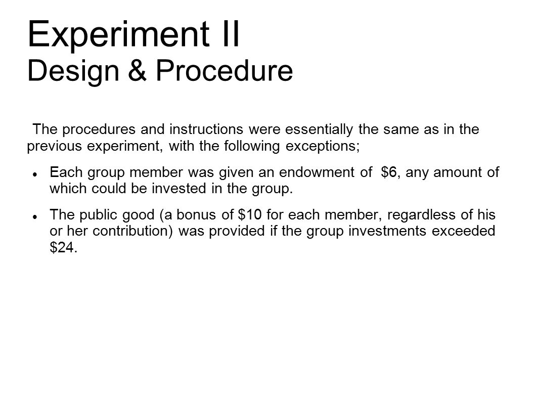 Experiment II Design & Procedure The procedures and instructions were essentially the same as in the previous experiment, with the following exceptions; Each group member was given an endowment of $6, any amount of which could be invested in the group.
