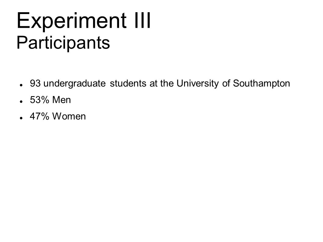 Experiment III Participants 93 undergraduate students at the University of Southampton 53% Men 47% Women