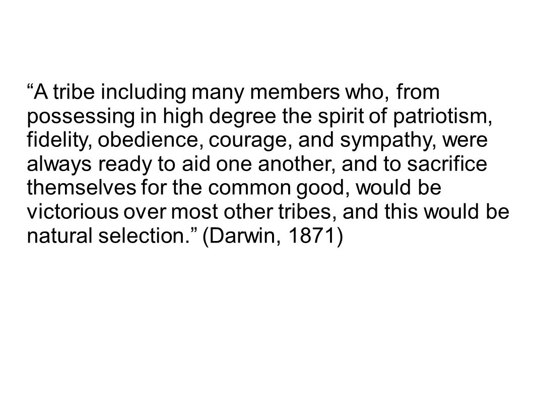 A tribe including many members who, from possessing in high degree the spirit of patriotism, fidelity, obedience, courage, and sympathy, were always ready to aid one another, and to sacrifice themselves for the common good, would be victorious over most other tribes, and this would be natural selection. (Darwin, 1871)
