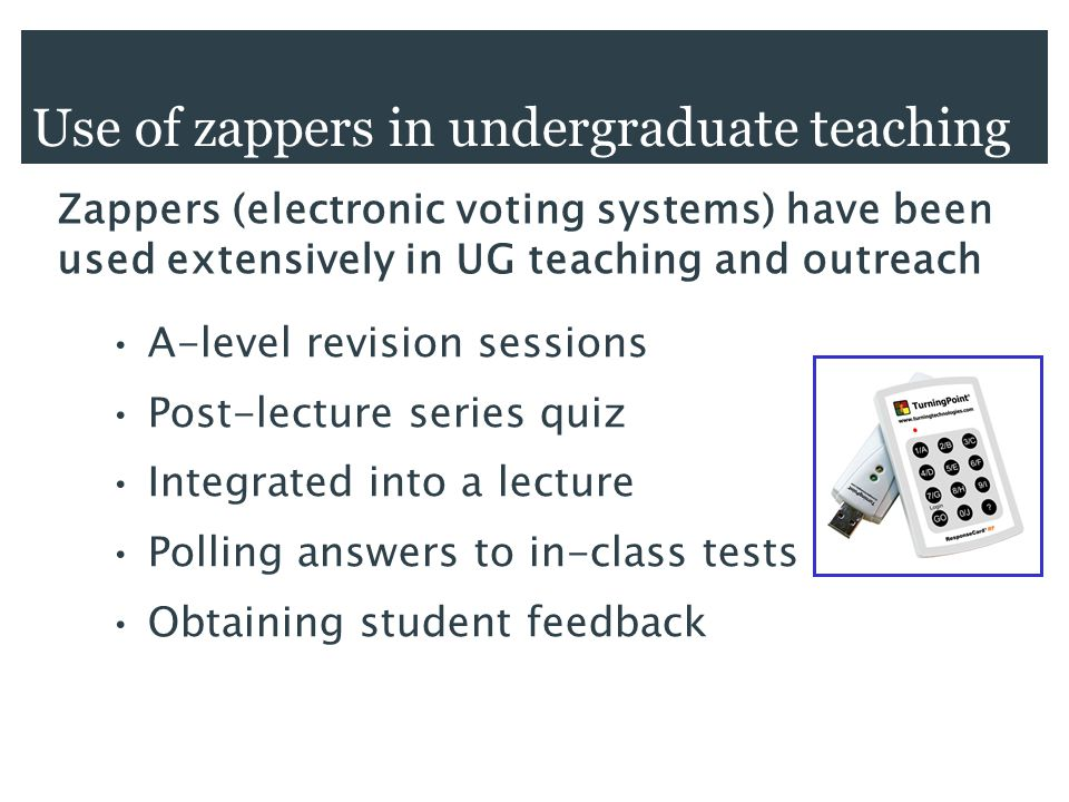 Use of zappers in undergraduate teaching A-level revision sessions Post-lecture series quiz Integrated into a lecture Polling answers to in-class tests Obtaining student feedback Zappers (electronic voting systems) have been used extensively in UG teaching and outreach