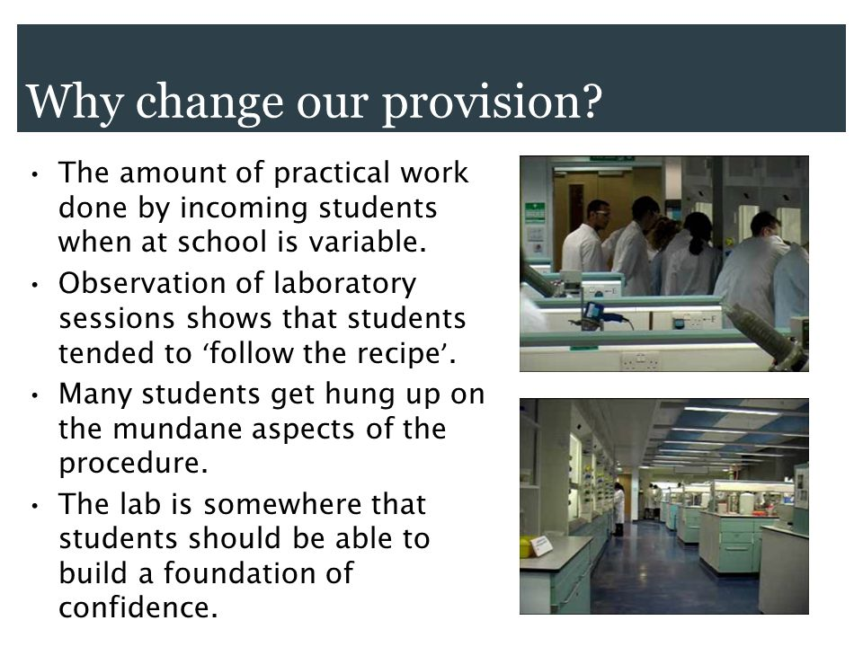 Why change our provision? The amount of practical work done by incoming students when at school is variable. Observation of laboratory sessions shows