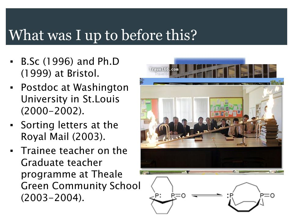 ▪ B.Sc (1996) and Ph.D (1999) at Bristol. ▪ Postdoc at Washington University in St.Louis (2000-2002). ▪ Sorting letters at the Royal Mail (2003). ▪ Tr