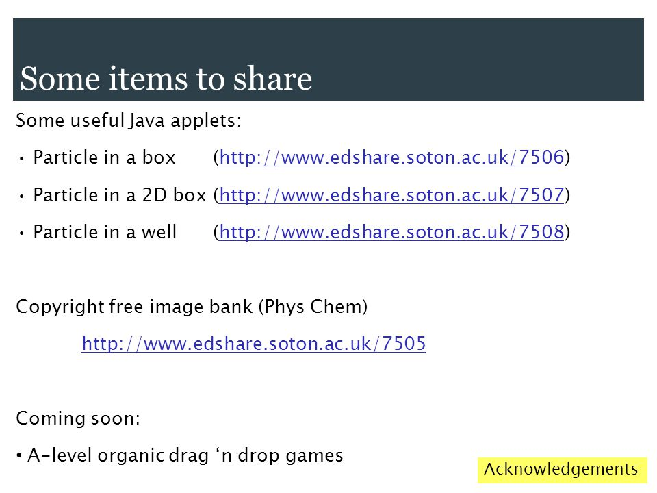Some items to share Some useful Java applets: Particle in a box (http://www.edshare.soton.ac.uk/7506) Particle in a 2D box (http://www.edshare.soton.ac.uk/7507) Particle in a well (http://www.edshare.soton.ac.uk/7508) Copyright free image bank (Phys Chem) http://www.edshare.soton.ac.uk/7505 Coming soon: A-level organic drag 'n drop games Acknowledgements