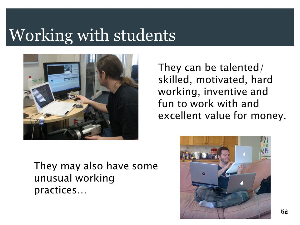 Working with students 62 They can be talented/ skilled, motivated, hard working, inventive and fun to work with and excellent value for money.