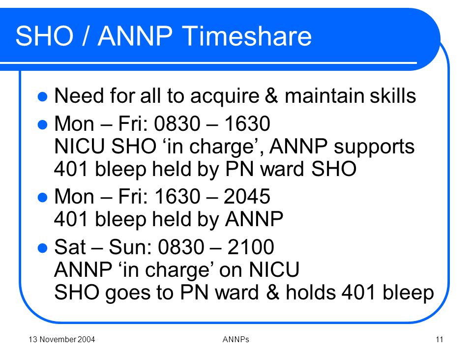 13 November 2004ANNPs11 SHO / ANNP Timeshare Need for all to acquire & maintain skills Mon – Fri: 0830 – 1630 NICU SHO 'in charge', ANNP supports 401 bleep held by PN ward SHO Mon – Fri: 1630 – 2045 401 bleep held by ANNP Sat – Sun: 0830 – 2100 ANNP 'in charge' on NICU SHO goes to PN ward & holds 401 bleep