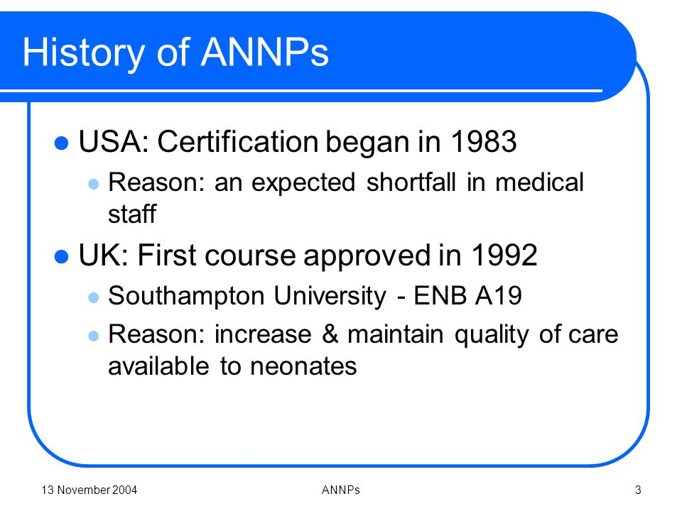 13 November 2004ANNPs3 History of ANNPs USA: Certification began in 1983 Reason: an expected shortfall in medical staff UK: First course approved in 1992 Southampton University - ENB A19 Reason: increase & maintain quality of care available to neonates