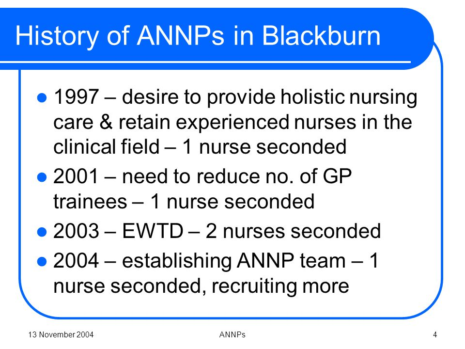 13 November 2004ANNPs4 History of ANNPs in Blackburn 1997 – desire to provide holistic nursing care & retain experienced nurses in the clinical field – 1 nurse seconded 2001 – need to reduce no.