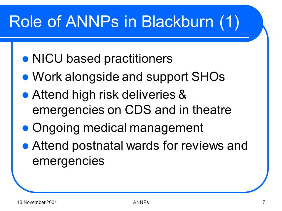 13 November 2004ANNPs7 Role of ANNPs in Blackburn (1) NICU based practitioners Work alongside and support SHOs Attend high risk deliveries & emergencies on CDS and in theatre Ongoing medical management Attend postnatal wards for reviews and emergencies
