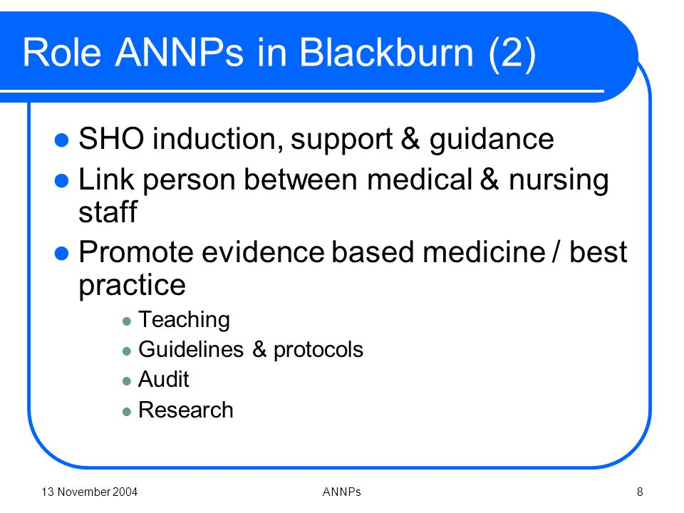 13 November 2004ANNPs8 Role ANNPs in Blackburn (2) SHO induction, support & guidance Link person between medical & nursing staff Promote evidence based medicine / best practice Teaching Guidelines & protocols Audit Research