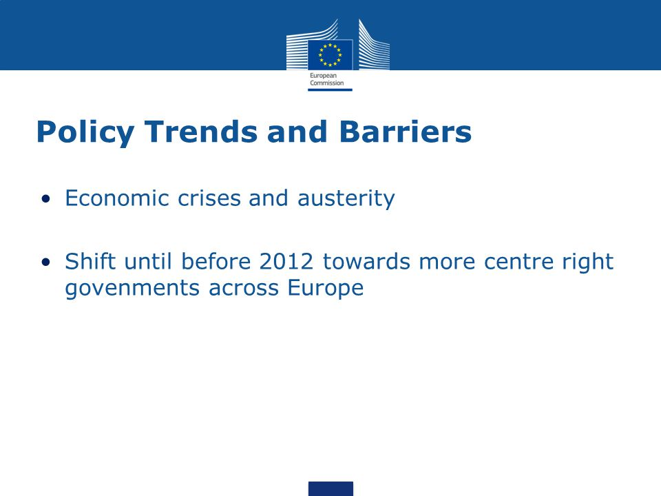Policy Trends and Barriers Economic crises and austerity Shift until before 2012 towards more centre right govenments across Europe