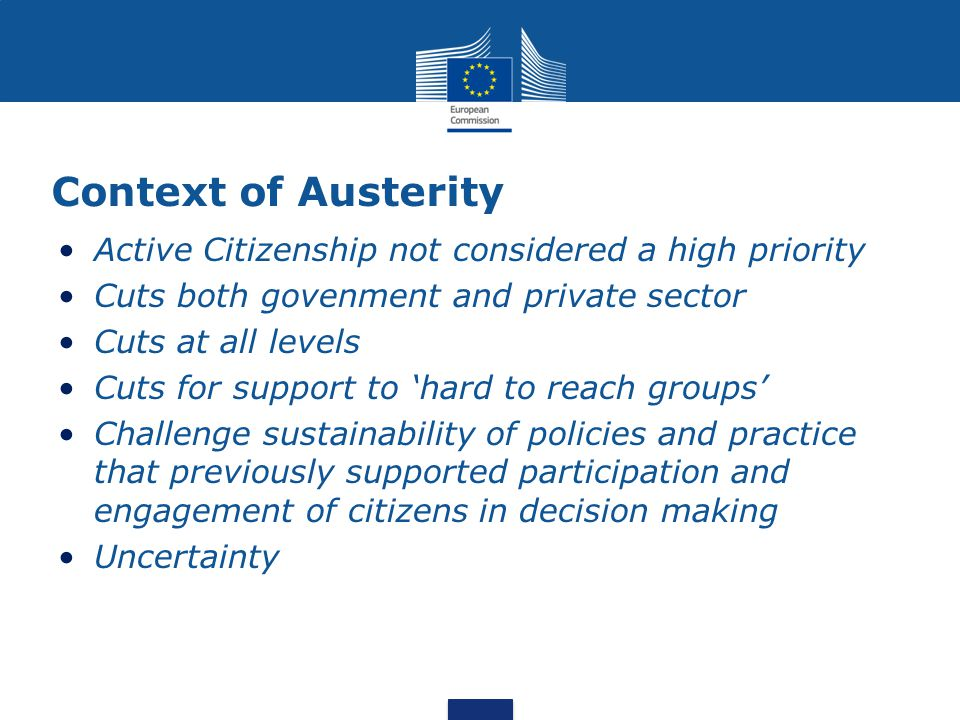 Context of Austerity Active Citizenship not considered a high priority Cuts both govenment and private sector Cuts at all levels Cuts for support to 'hard to reach groups' Challenge sustainability of policies and practice that previously supported participation and engagement of citizens in decision making Uncertainty