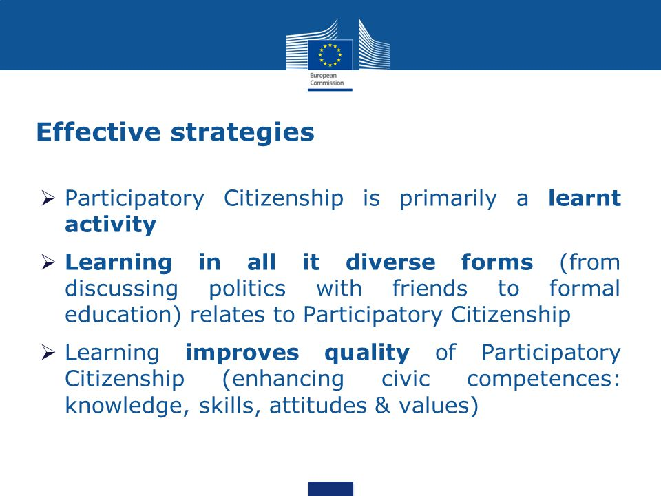 Effective strategies  Participatory Citizenship is primarily a learnt activity  Learning in all it diverse forms (from discussing politics with friends to formal education) relates to Participatory Citizenship  Learning improves quality of Participatory Citizenship (enhancing civic competences: knowledge, skills, attitudes & values)