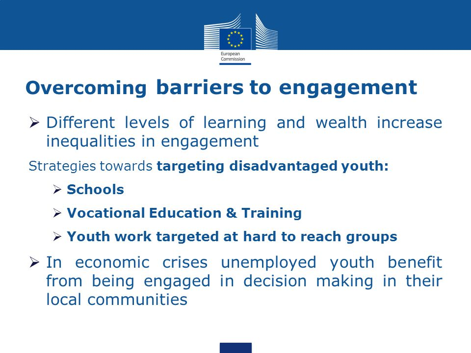 Overcoming barriers to engagement  Different levels of learning and wealth increase inequalities in engagement Strategies towards targeting disadvantaged youth:  Schools  Vocational Education & Training  Youth work targeted at hard to reach groups  In economic crises unemployed youth benefit from being engaged in decision making in their local communities