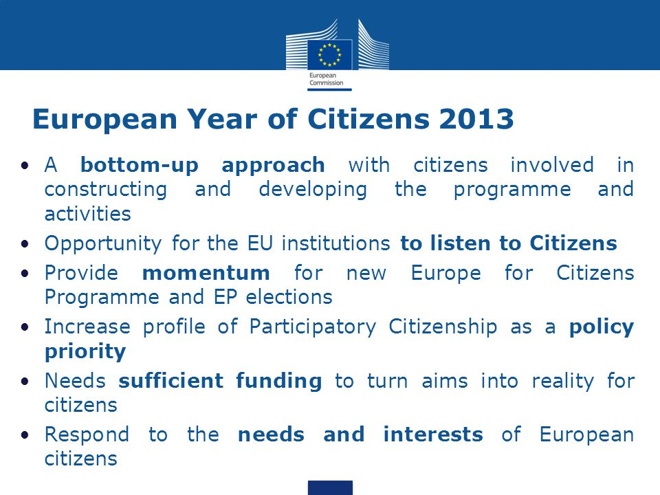 European Year of Citizens 2013 A bottom-up approach with citizens involved in constructing and developing the programme and activities Opportunity for the EU institutions to listen to Citizens Provide momentum for new Europe for Citizens Programme and EP elections Increase profile of Participatory Citizenship as a policy priority Needs sufficient funding to turn aims into reality for citizens Respond to the needs and interests of European citizens