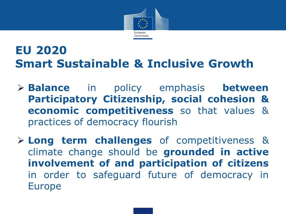 EU 2020 Smart Sustainable & Inclusive Growth  Balance in policy emphasis between Participatory Citizenship, social cohesion & economic competitiveness so that values & practices of democracy flourish  Long term challenges of competitiveness & climate change should be grounded in active involvement of and participation of citizens in order to safeguard future of democracy in Europe