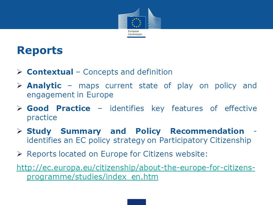 Reports  Contextual – Concepts and definition  Analytic – maps current state of play on policy and engagement in Europe  Good Practice – identifies key features of effective practice  Study Summary and Policy Recommendation - identifies an EC policy strategy on Participatory Citizenship  Reports located on Europe for Citizens website: http://ec.europa.eu/citizenship/about-the-europe-for-citizens- programme/studies/index_en.htm