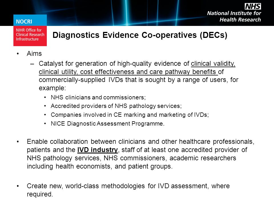 Diagnostics Evidence Co-operatives (DECs) Aims –Catalyst for generation of high-quality evidence of clinical validity, clinical utility, cost effectiveness and care pathway benefits of commercially-supplied IVDs that is sought by a range of users, for example: NHS clinicians and commissioners; Accredited providers of NHS pathology services; Companies involved in CE marking and marketing of IVDs; NICE Diagnostic Assessment Programme.