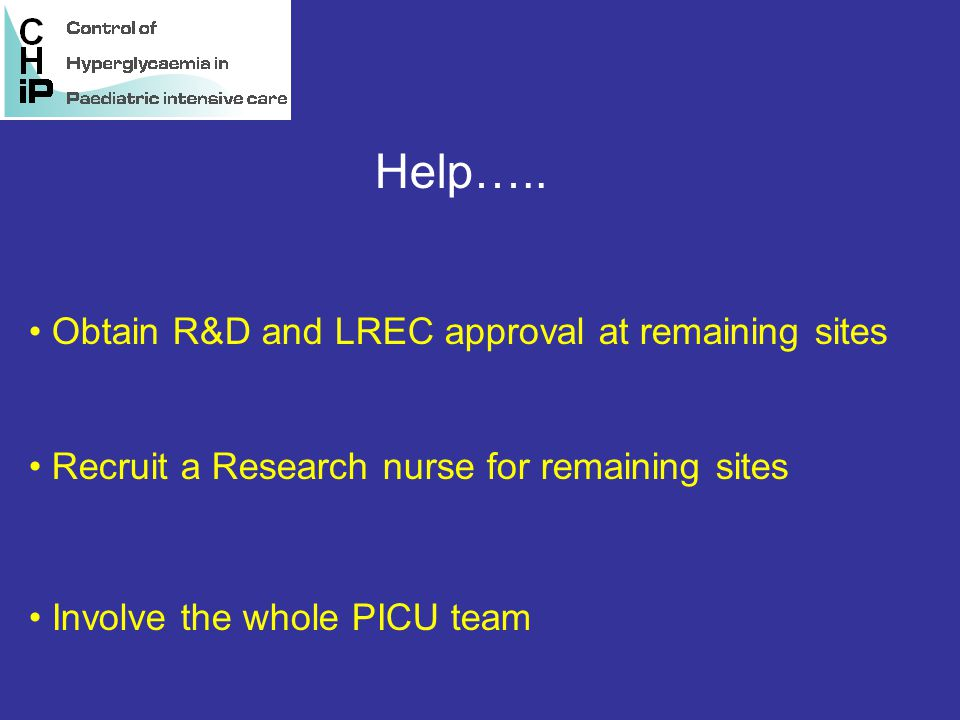 Help….. Obtain R&D and LREC approval at remaining sites Recruit a Research nurse for remaining sites Involve the whole PICU team