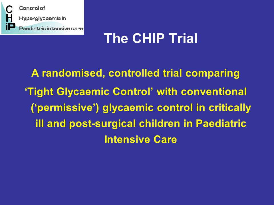 The CHIP Trial A randomised, controlled trial comparing 'Tight Glycaemic Control' with conventional ('permissive') glycaemic control in critically ill