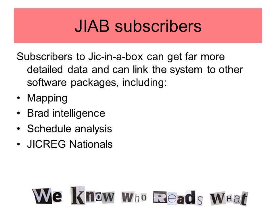 JIAB subscribers Subscribers to Jic-in-a-box can get far more detailed data and can link the system to other software packages, including: Mapping Brad intelligence Schedule analysis JICREG Nationals