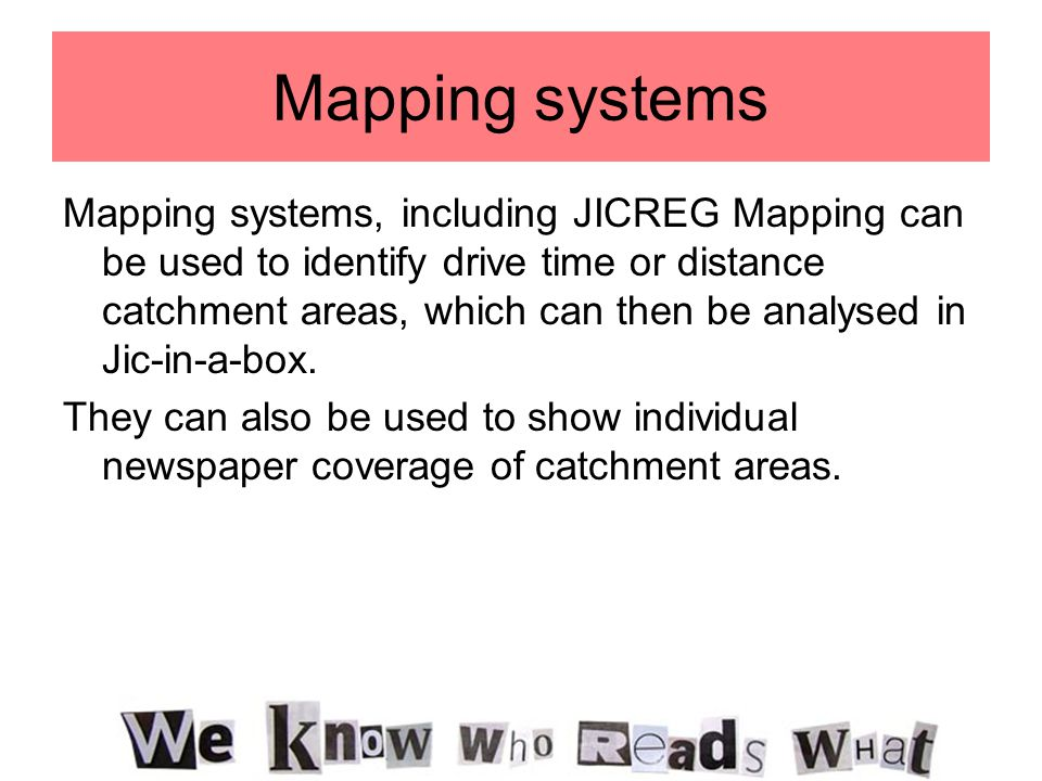 Mapping systems Mapping systems, including JICREG Mapping can be used to identify drive time or distance catchment areas, which can then be analysed in Jic-in-a-box.