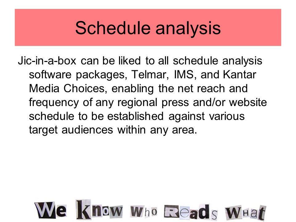 Schedule analysis Jic-in-a-box can be liked to all schedule analysis software packages, Telmar, IMS, and Kantar Media Choices, enabling the net reach
